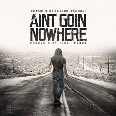 Frenchie - Ain't Goin Nowhere Feat. B.o.B & Chanel West Coast